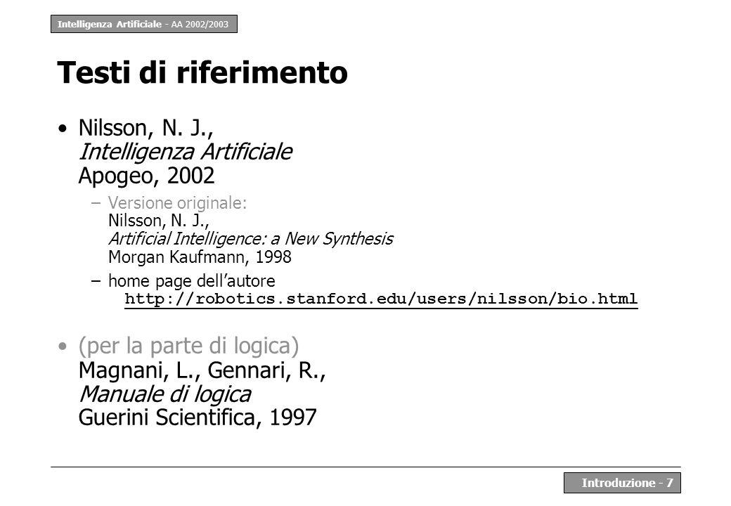 Intelligenza Artificiale - AA 2002/2003 Introduzione - 7 Testi di riferimento Nilsson, N. J., Intelligenza Artificiale Apogeo, 2002 –Versione original