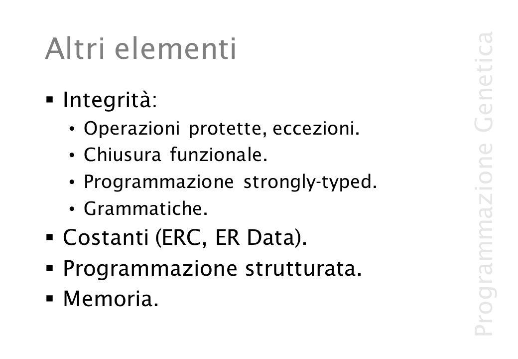 Programmazione Genetica Altri elementi Integrità: Operazioni protette, eccezioni. Chiusura funzionale. Programmazione strongly-typed. Grammatiche. Cos