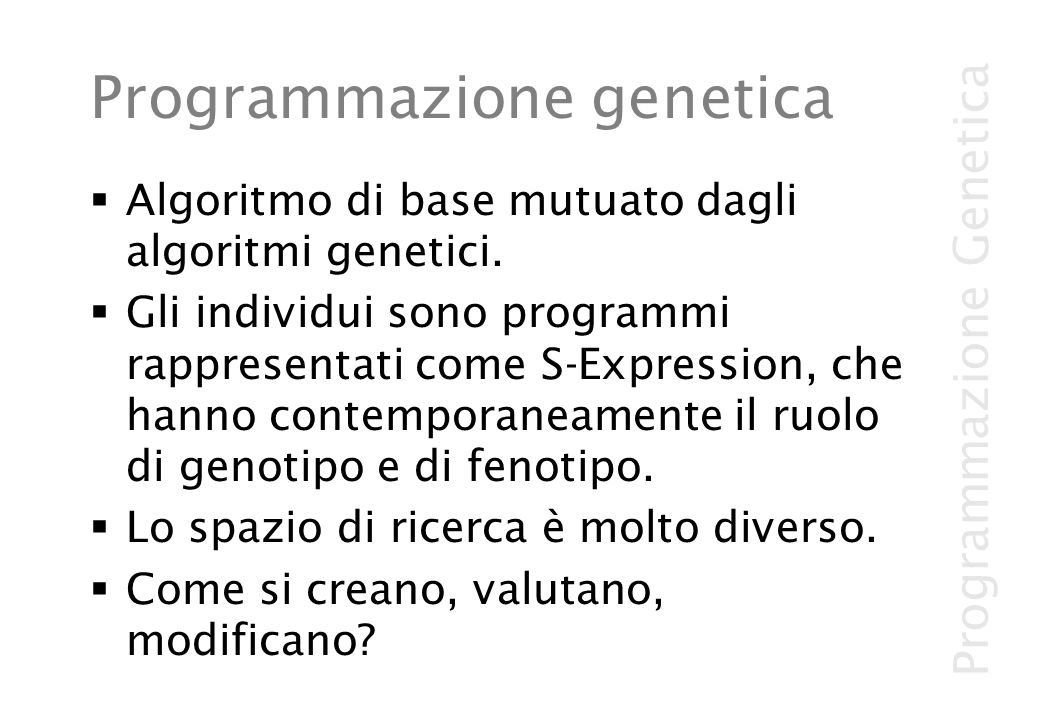 Programmazione Genetica Programmazione genetica Algoritmo di base mutuato dagli algoritmi genetici. Gli individui sono programmi rappresentati come S-