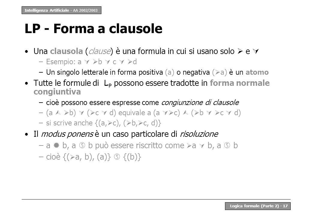 Intelligenza Artificiale - AA 2002/2003 Logica formale (Parte 2) - 17 LP - Forma a clausole Una clausola (clause) è una formula in cui si usano solo e –Esempio: a b c d –Un singolo letterale in forma positiva (a) o negativa ( a) è un atomo Tutte le formule di L P possono essere tradotte in forma normale congiuntiva –cioè possono essere espresse come congiunzione di clausole –(a b) ( c d) equivale a (a c) ( b c d) –si scrive anche {(a, c), ( b, c, d)} Il modus ponens è un caso particolare di risoluzione –a b, a b può essere riscritto come a b, a b –cioè {( a, b), (a)} {(b)}