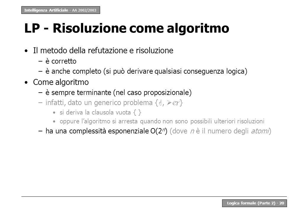 Intelligenza Artificiale - AA 2002/2003 Logica formale (Parte 2) - 20 LP - Risoluzione come algoritmo Il metodo della refutazione e risoluzione –è corretto –è anche completo (si può derivare qualsiasi conseguenza logica) Come algoritmo –è sempre terminante (nel caso proposizionale) –infatti, dato un generico problema {, } si deriva la clausola vuota { } oppure lalgoritmo si arresta quando non sono possibili ulteriori risoluzioni –ha una complessità esponenziale O(2 n ) (dove n è il numero degli atomi)
