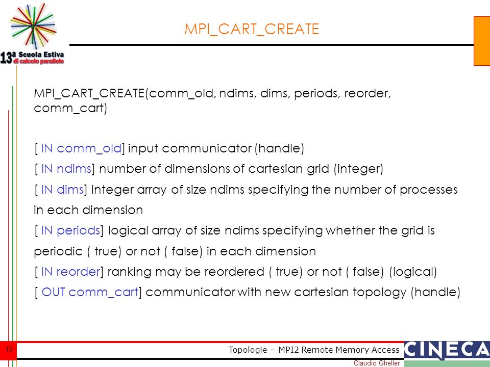 Claudio Gheller 13 Topologie – MPI2 Remote Memory Access MPI_CART_CREATE MPI_CART_CREATE(comm_old, ndims, dims, periods, reorder, comm_cart) [ IN comm_old] input communicator (handle) [ IN ndims] number of dimensions of cartesian grid (integer) [ IN dims] integer array of size ndims specifying the number of processes in each dimension [ IN periods] logical array of size ndims specifying whether the grid is periodic ( true) or not ( false) in each dimension [ IN reorder] ranking may be reordered ( true) or not ( false) (logical) [ OUT comm_cart] communicator with new cartesian topology (handle)