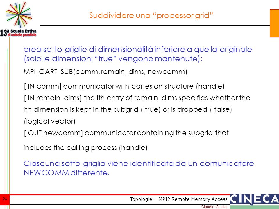 Claudio Gheller 24 Topologie – MPI2 Remote Memory Access Suddividere una processor grid crea sotto-griglie di dimensionalità inferiore a quella originale (solo le dimensioni true vengono mantenute): MPI_CART_SUB(comm, remain_dims, newcomm) [ IN comm] communicator with cartesian structure (handle) [ IN remain_dims] the ith entry of remain_dims specifies whether the ith dimension is kept in the subgrid ( true) or is dropped ( false) (logical vector) [ OUT newcomm] communicator containing the subgrid that includes the calling process (handle) Ciascuna sotto-griglia viene identificata da un comunicatore NEWCOMM differente.
