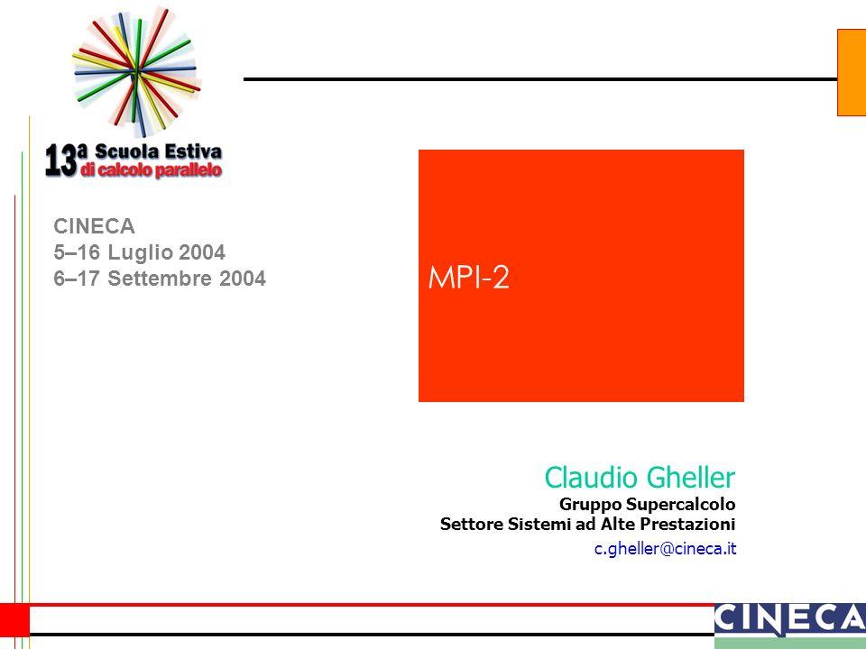 Claudio Gheller Gruppo Supercalcolo Settore Sistemi ad Alte Prestazioni c.gheller@cineca.it CINECA 5–16 Luglio 2004 6–17 Settembre 2004 MPI-2