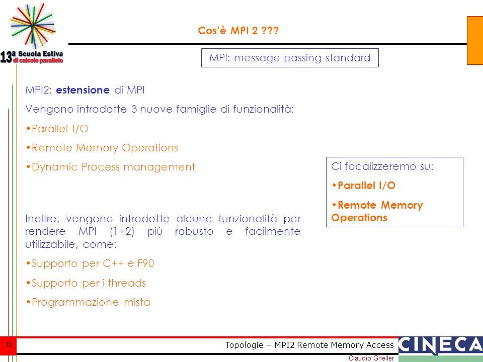 Claudio Gheller 30 Topologie – MPI2 Remote Memory Access MPI: message passing standard Cosè MPI 2 ??? MPI2: estensione di MPI Vengono introdotte 3 nuo