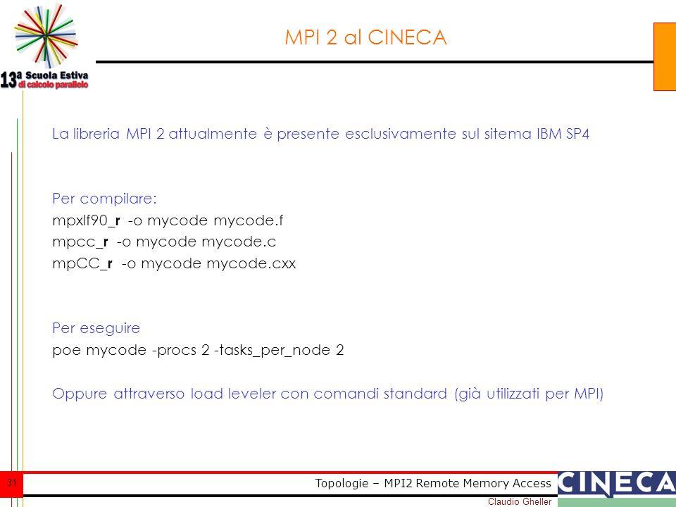 Claudio Gheller 31 Topologie – MPI2 Remote Memory Access MPI 2 al CINECA La libreria MPI 2 attualmente è presente esclusivamente sul sitema IBM SP4 Per compilare: mpxlf90 _r -o mycode mycode.f mpcc _r -o mycode mycode.c mpCC _r -o mycode mycode.cxx Per eseguire poe mycode -procs 2 -tasks_per_node 2 Oppure attraverso load leveler con comandi standard (già utilizzati per MPI)