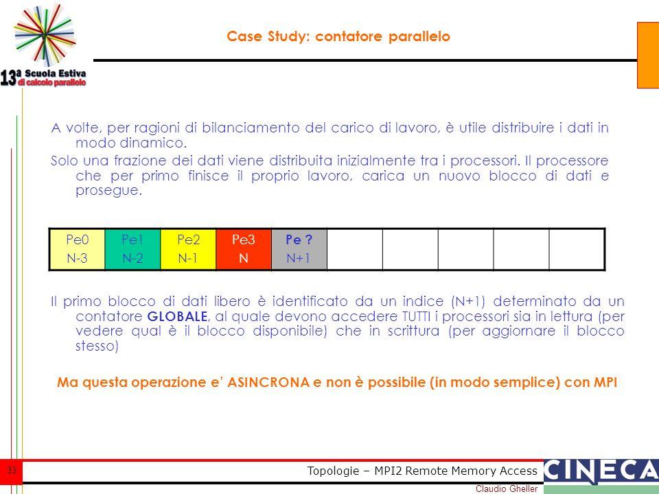 Claudio Gheller 33 Topologie – MPI2 Remote Memory Access Case Study: contatore parallelo A volte, per ragioni di bilanciamento del carico di lavoro, è