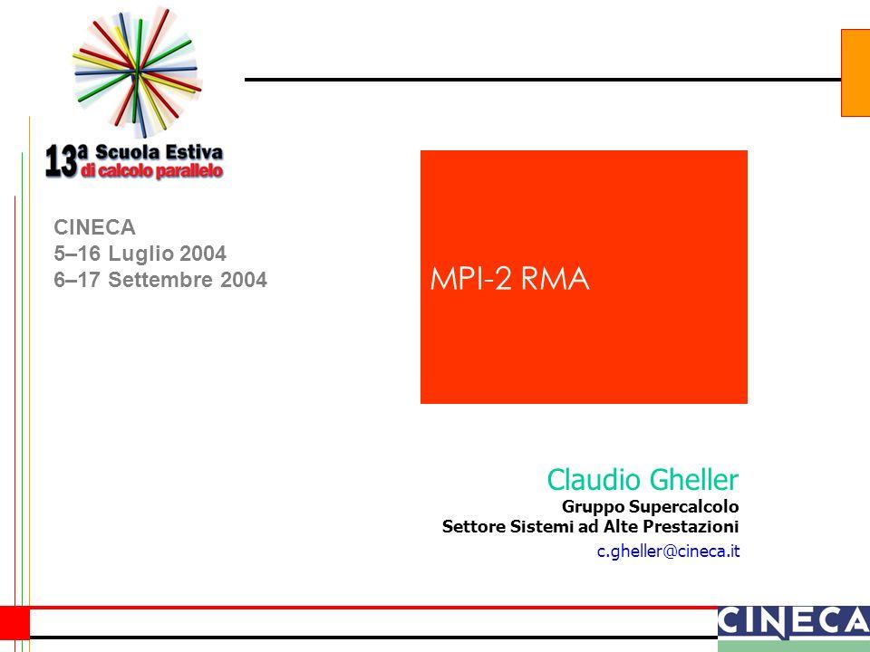 Claudio Gheller Gruppo Supercalcolo Settore Sistemi ad Alte Prestazioni c.gheller@cineca.it CINECA 5–16 Luglio 2004 6–17 Settembre 2004 MPI-2 RMA