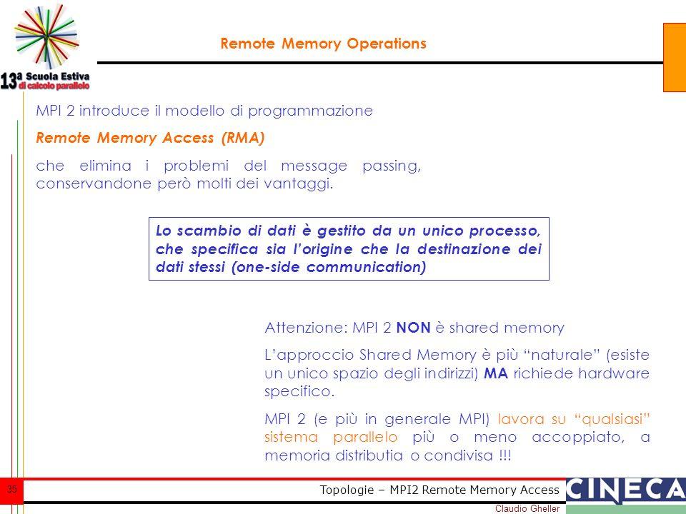 Claudio Gheller 35 Topologie – MPI2 Remote Memory Access Remote Memory Operations MPI 2 introduce il modello di programmazione Remote Memory Access (RMA) che elimina i problemi del message passing, conservandone però molti dei vantaggi.