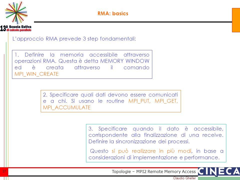 Claudio Gheller 37 Topologie – MPI2 Remote Memory Access RMA: basics Lapproccio RMA prevede 3 step fondamentali: 1. Definire la memoria accessibile at