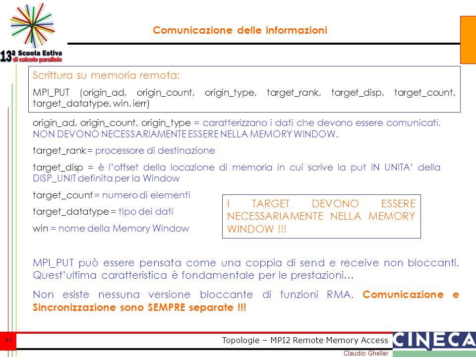 Claudio Gheller 41 Topologie – MPI2 Remote Memory Access Comunicazione delle informazioni Scrittura su memoria remota: MPI_PUT (origin_ad, origin_count, origin_type, target_rank, target_disp, target_count, target_datatype, win, ierr) origin_ad, origin_count, origin_type = caratterizzano i dati che devono essere comunicati.