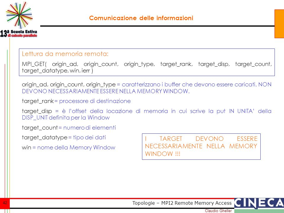 Claudio Gheller 42 Topologie – MPI2 Remote Memory Access Comunicazione delle informazioni Lettura da memoria remota: MPI_GET( origin_ad, origin_count, origin_type, target_rank, target_disp, target_count, target_datatype, win, ierr ) origin_ad, origin_count, origin_type = caratterizzano i buffer che devono essere caricati.