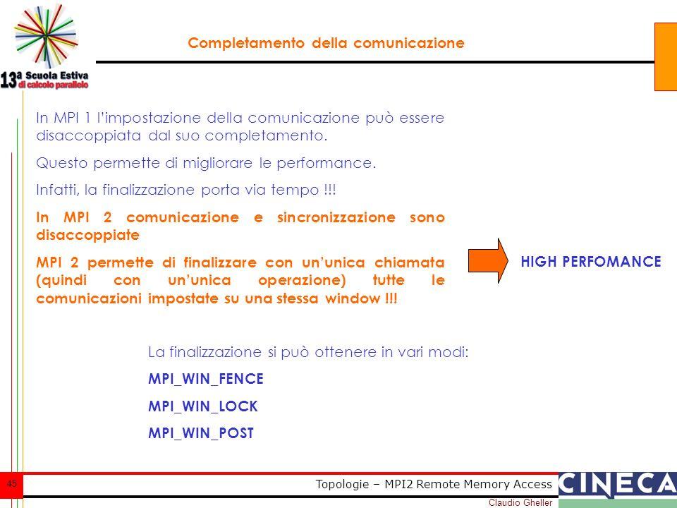 Claudio Gheller 45 Topologie – MPI2 Remote Memory Access Completamento della comunicazione In MPI 1 limpostazione della comunicazione può essere disaccoppiata dal suo completamento.