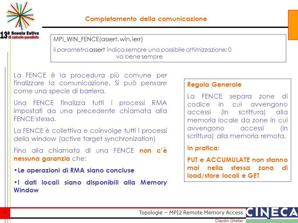 Claudio Gheller 46 Topologie – MPI2 Remote Memory Access Completamento della comunicazione La FENCE è la procedura più comune per finalizzare la comunicazione.