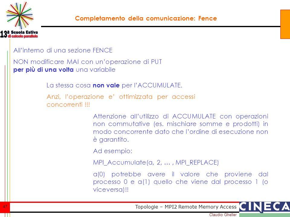 Claudio Gheller 47 Topologie – MPI2 Remote Memory Access Completamento della comunicazione: Fence Allinterno di una sezione FENCE NON modificare MAI c