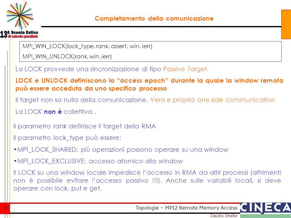 Claudio Gheller 49 Topologie – MPI2 Remote Memory Access Completamento della comunicazione La LOCK provvede una sincronizzazione di tipo Passive Targe