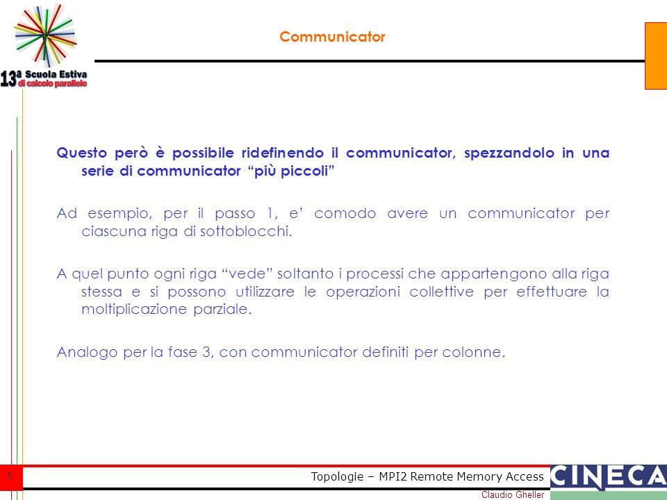 Claudio Gheller 5 Topologie – MPI2 Remote Memory Access Communicator Questo però è possibile ridefinendo il communicator, spezzandolo in una serie di communicator più piccoli Ad esempio, per il passo 1, e comodo avere un communicator per ciascuna riga di sottoblocchi.