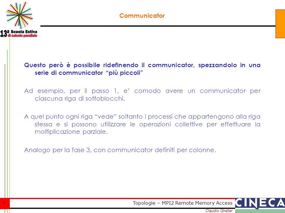 Claudio Gheller 16 Topologie – MPI2 Remote Memory Access Funzioni di supporto MPI_CARTDIM_GET(COMM, NDIMS, IERROR) INTEGER COMM, NDIMS, IERROR MPI_CART_GET(COMM, MAXDIMS, DIMS, PERIODS, COORDS, IERROR) INTEGER COMM, MAXDIMS, DIMS(*), COORDS(*), IERROR LOGICAL PERIODS(*) Date le coordinate nella process grid, determina il rank MPI_CART_RANK(COMM, COORDS, RANK, IERROR) INTEGER COMM, COORDS(*), RANK, IERROR Dato il rank del processo, determina le coordinate: MPI_CART_COORDS(COMM, RANK, MAXDIMS, COORDS, IERROR) INTEGER COMM, RANK, MAXDIMS, COORDS(*), IERROR out in out