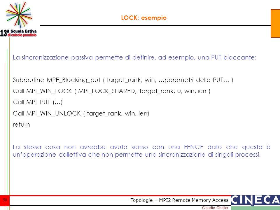 Claudio Gheller 50 Topologie – MPI2 Remote Memory Access LOCK: esempio La sincronizzazione passiva permette di definire, ad esempio, una PUT bloccante: Subroutine MPE_Blocking_put ( target_rank, win, …parametri della PUT… ) Call MPI_WIN_LOCK ( MPI_LOCK_SHARED, target_rank, 0, win, ierr ) Call MPI_PUT (…) Call MPI_WIN_UNLOCK ( target_rank, win, ierr) return La stessa cosa non avrebbe avuto senso con una FENCE dato che questa è unoperazione collettiva che non permette una sincronizzazione di singoli processi.