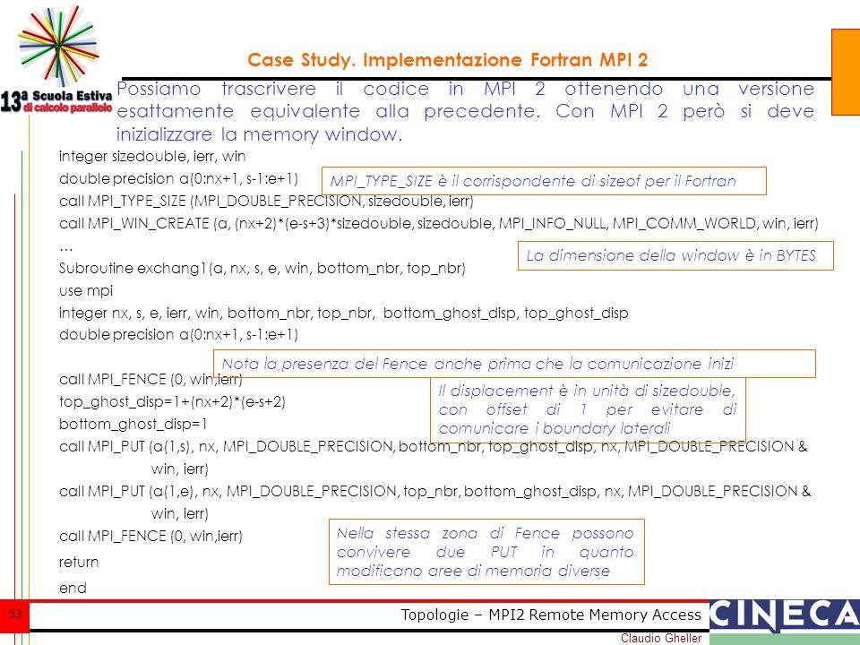 Claudio Gheller 53 Topologie – MPI2 Remote Memory Access Case Study. Implementazione Fortran MPI 2 integer sizedouble, ierr, win double precision a(0: