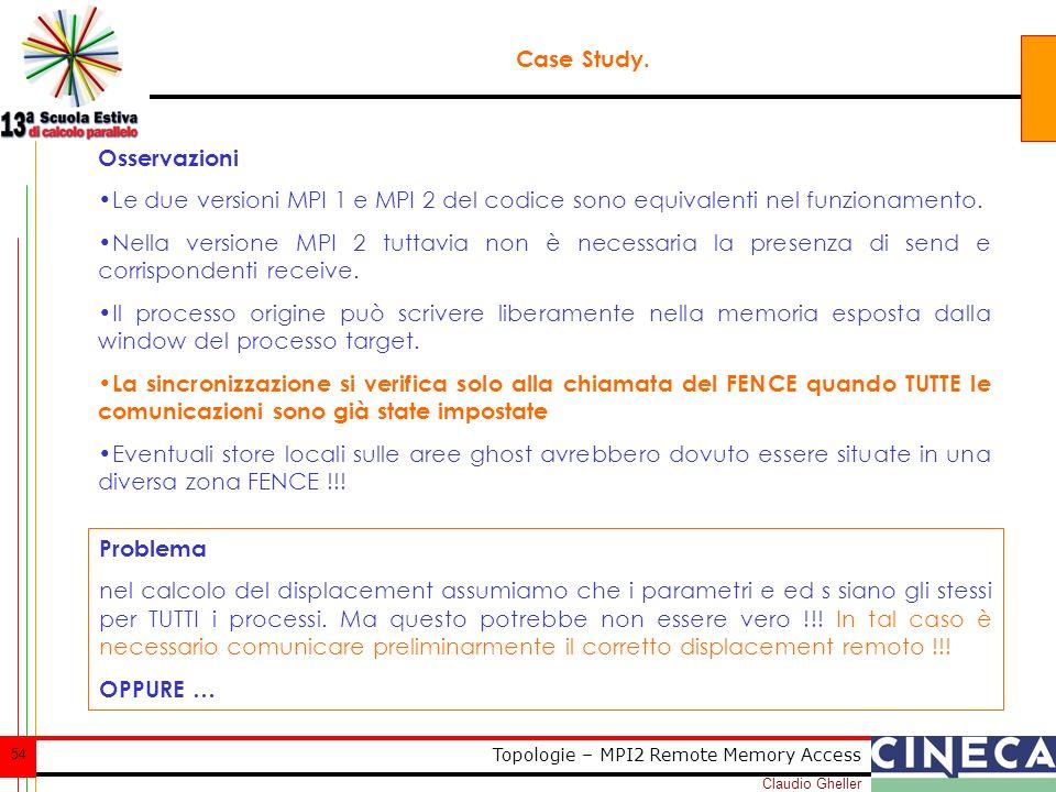 Claudio Gheller 54 Topologie – MPI2 Remote Memory Access Case Study. Osservazioni Le due versioni MPI 1 e MPI 2 del codice sono equivalenti nel funzio
