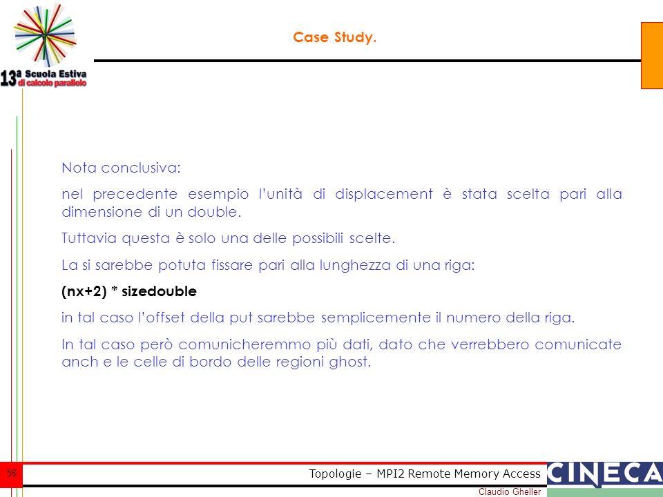 Claudio Gheller 56 Topologie – MPI2 Remote Memory Access Case Study. Nota conclusiva: nel precedente esempio lunità di displacement è stata scelta par