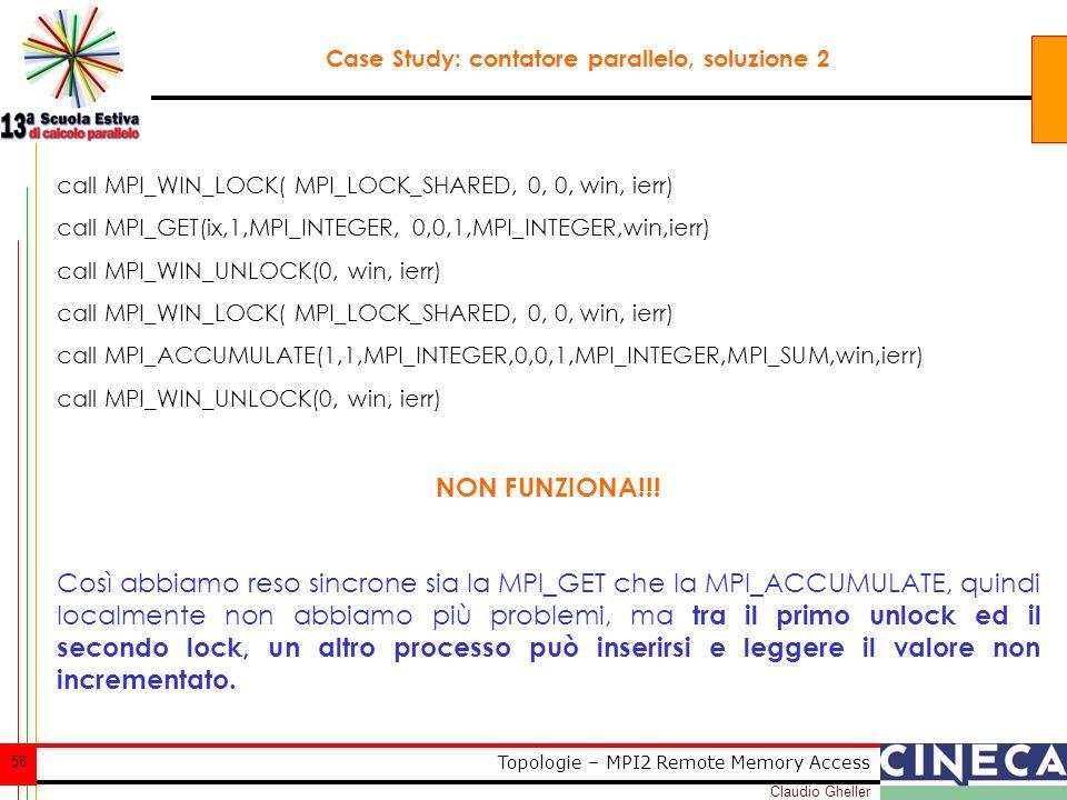 Claudio Gheller 58 Topologie – MPI2 Remote Memory Access Case Study: contatore parallelo, soluzione 2 call MPI_WIN_LOCK( MPI_LOCK_SHARED, 0, 0, win, ierr) call MPI_GET(ix,1,MPI_INTEGER, 0,0,1,MPI_INTEGER,win,ierr) call MPI_WIN_UNLOCK(0, win, ierr) call MPI_WIN_LOCK( MPI_LOCK_SHARED, 0, 0, win, ierr) call MPI_ACCUMULATE(1,1,MPI_INTEGER,0,0,1,MPI_INTEGER,MPI_SUM,win,ierr) call MPI_WIN_UNLOCK(0, win, ierr) NON FUNZIONA!!.