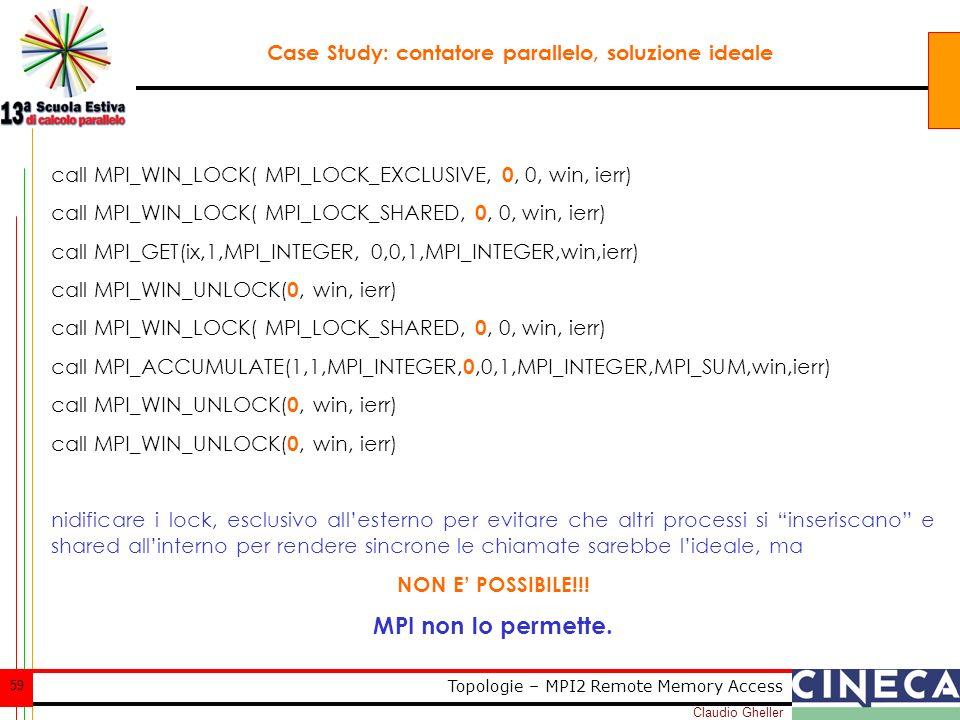 Claudio Gheller 59 Topologie – MPI2 Remote Memory Access Case Study: contatore parallelo, soluzione ideale call MPI_WIN_LOCK( MPI_LOCK_EXCLUSIVE, 0, 0