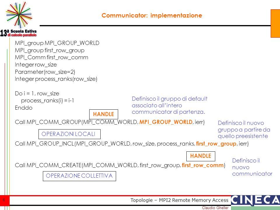 Claudio Gheller 17 Topologie – MPI2 Remote Memory Access SHIFT Determina chi sono i processi di destra e sinistra (sopra, sotto, avanti, dietro, …) MPI_CART_SHIFT(comm, direction, disp, rank_source, rank_dest) [ IN comm] communicator with cartesian structure (handle) [ IN direction] coordinate dimension of shift (integer) [ IN disp] displacement (integer) [ OUT rank_source] rank of source process (integer) [ OUT rank_dest] rank of destination process (integer)
