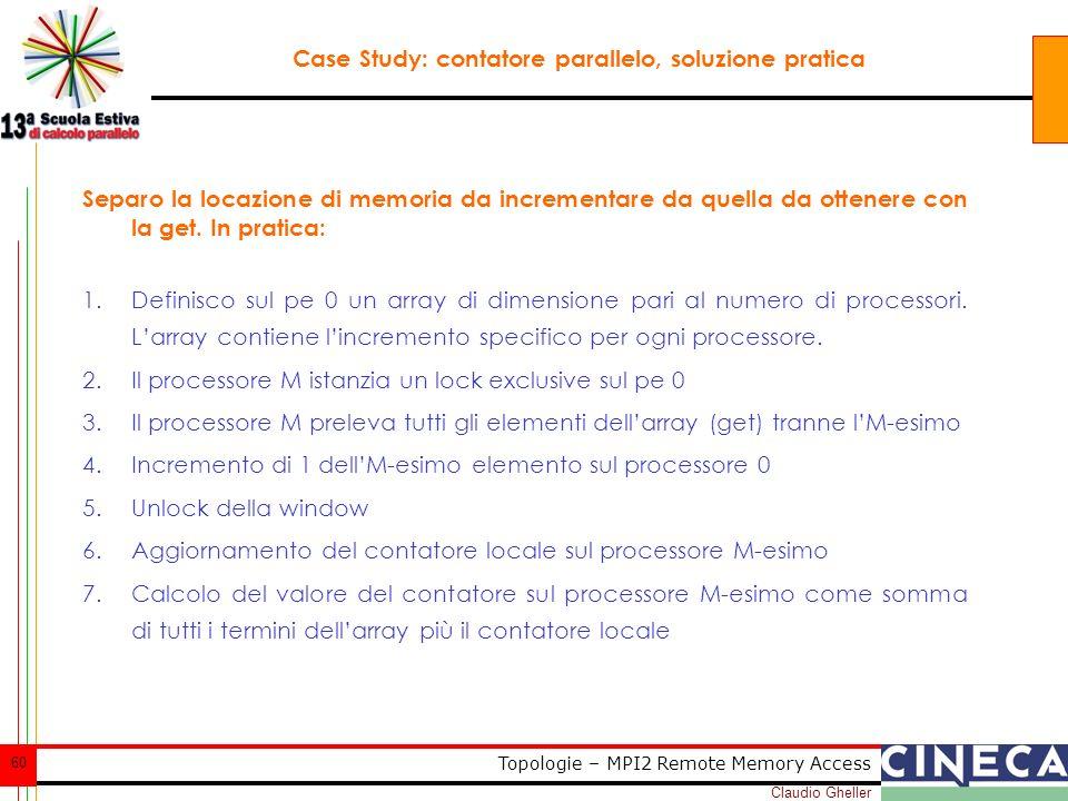 Claudio Gheller 60 Topologie – MPI2 Remote Memory Access Case Study: contatore parallelo, soluzione pratica Separo la locazione di memoria da incrementare da quella da ottenere con la get.