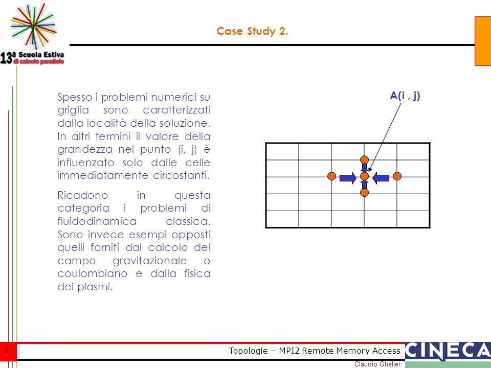 Claudio Gheller 59 Topologie – MPI2 Remote Memory Access Case Study: contatore parallelo, soluzione ideale call MPI_WIN_LOCK( MPI_LOCK_EXCLUSIVE, 0, 0, win, ierr) call MPI_WIN_LOCK( MPI_LOCK_SHARED, 0, 0, win, ierr) call MPI_GET(ix,1,MPI_INTEGER, 0,0,1,MPI_INTEGER,win,ierr) call MPI_WIN_UNLOCK( 0, win, ierr) call MPI_WIN_LOCK( MPI_LOCK_SHARED, 0, 0, win, ierr) call MPI_ACCUMULATE(1,1,MPI_INTEGER, 0,0,1,MPI_INTEGER,MPI_SUM,win,ierr) call MPI_WIN_UNLOCK( 0, win, ierr) nidificare i lock, esclusivo allesterno per evitare che altri processi si inseriscano e shared allinterno per rendere sincrone le chiamate sarebbe lideale, ma NON E POSSIBILE!!.