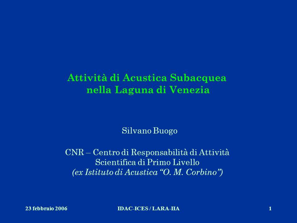 23 febbraio 2006IDAC-ICES / LARA-IIA1 Attività di Acustica Subacquea nella Laguna di Venezia Silvano Buogo CNR – Centro di Responsabilità di Attività