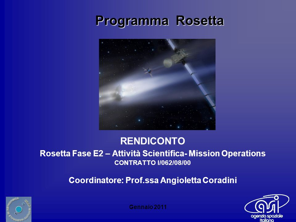 Gennaio 2011 RENDICONTO Rosetta Fase E2 – Attività Scientifica- Mission Operations CONTRATTO I/062/08/00 Coordinatore: Prof.ssa Angioletta Coradini Programma Rosetta