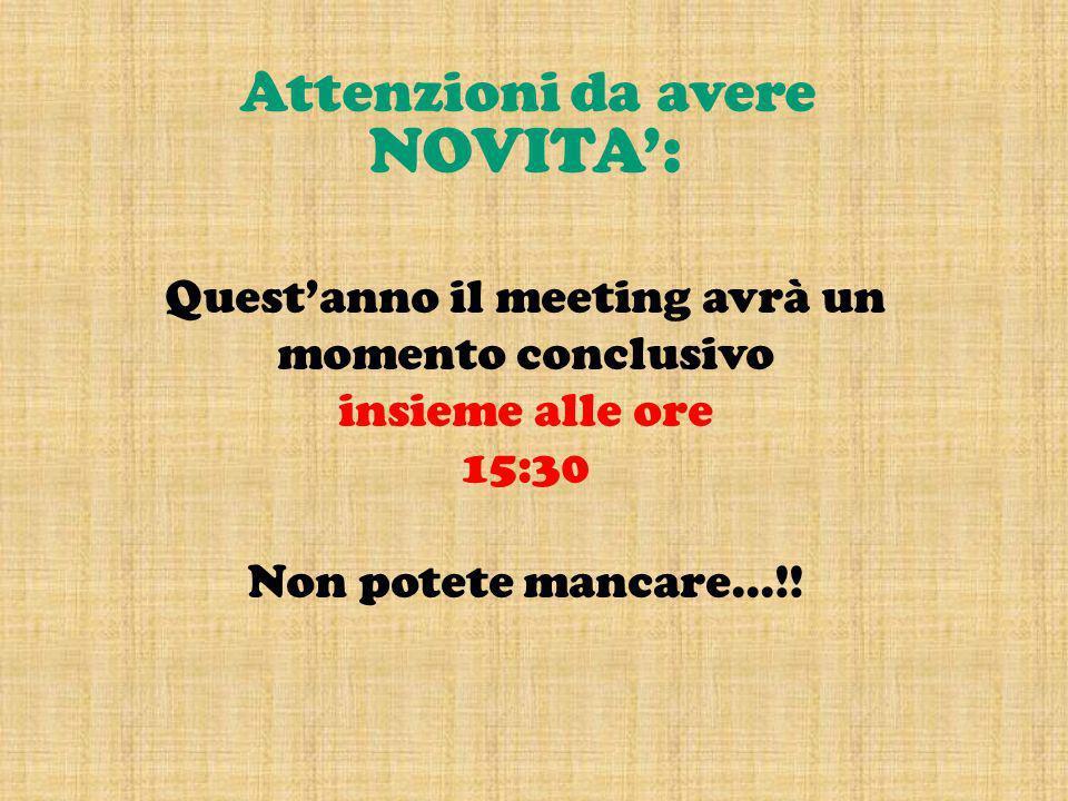 NOVITA: Questanno il meeting avrà un momento conclusivo insieme alle ore 15:30 Non potete mancare...!! Attenzioni da avere