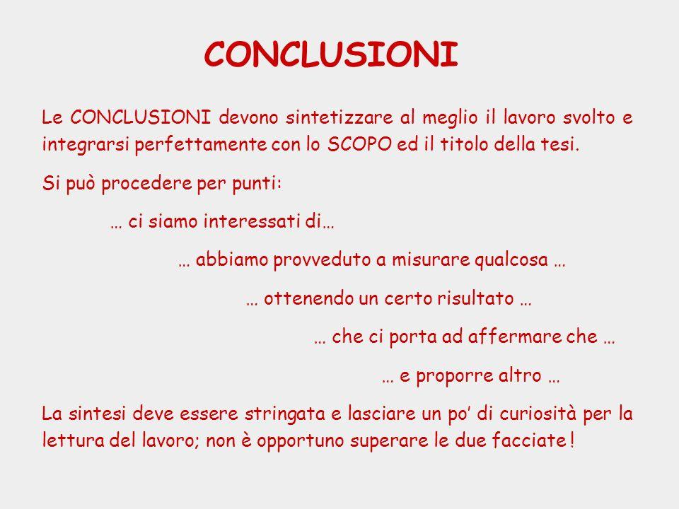 CONCLUSIONI Le CONCLUSIONI devono sintetizzare al meglio il lavoro svolto e integrarsi perfettamente con lo SCOPO ed il titolo della tesi. Si può proc
