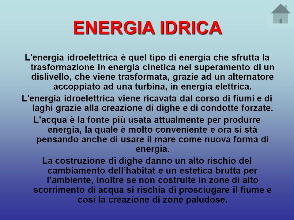 ENERGIA IDRICA L'energia idroelettrica è quel tipo di energia che sfrutta la trasformazione in energia cinetica nel superamento di un dislivello, che