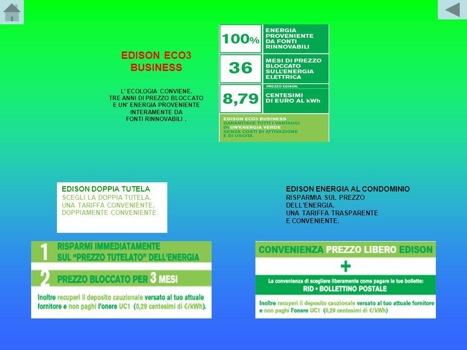 EDISON ECO3 BUSINESS L' ECOLOGIA CONVIENE. TRE ANNI DI PREZZO BLOCCATO E UN' ENERGIA PROVENIENTE INTERAMENTE DA FONTI RINNOVABILI. EDISON DOPPIA TUTEL