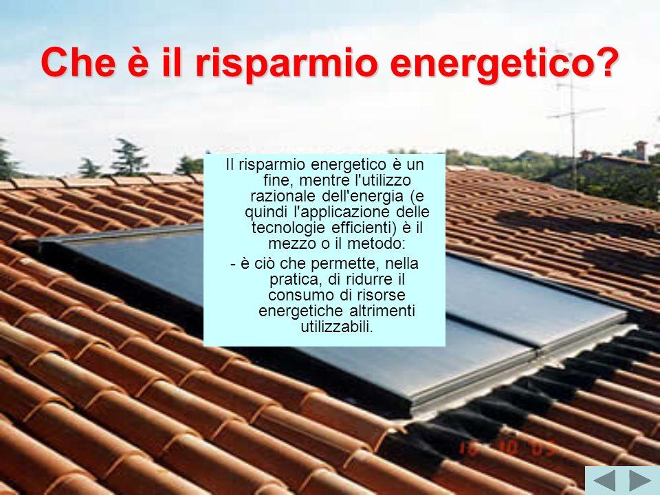 Che è il risparmio energetico? Il risparmio energetico è un fine, mentre l'utilizzo razionale dell'energia (e quindi l'applicazione delle tecnologie e