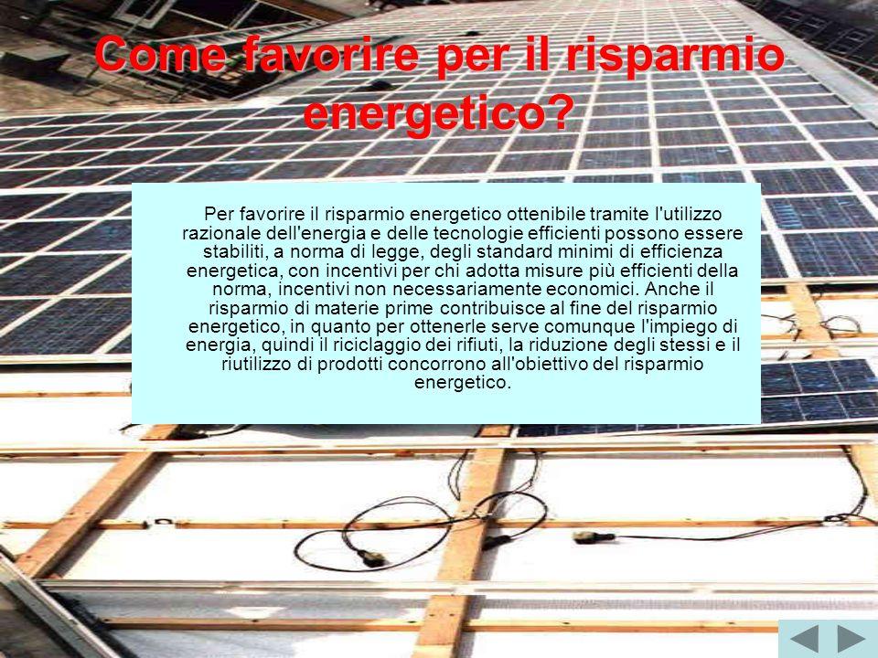 Come favorire per il risparmio energetico? Per favorire il risparmio energetico ottenibile tramite l'utilizzo razionale dell'energia e delle tecnologi