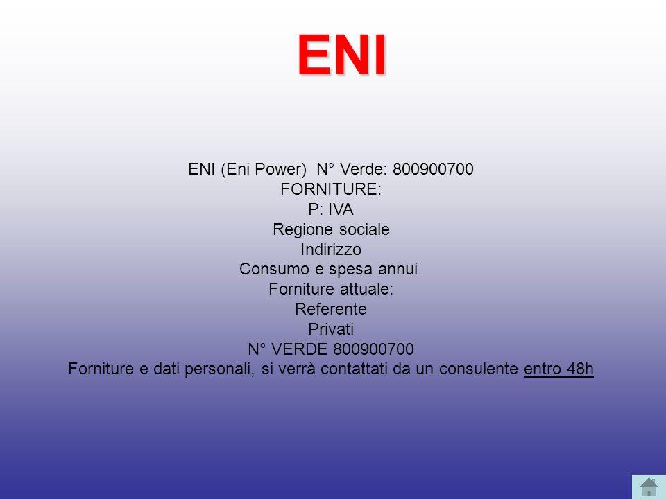 ENI (Eni Power) N° Verde: 800900700 FORNITURE: P: IVA Regione sociale Indirizzo Consumo e spesa annui Forniture attuale: Referente Privati N° VERDE 80