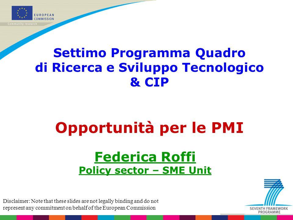 Settimo Programma Quadro di Ricerca e Sviluppo Tecnologico & CIP Opportunità per le PMI Federica Roffi Policy sector – SME Unit Disclaimer: Note that