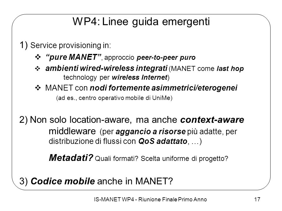 IS-MANET WP4 - Riunione Finale Primo Anno17 WP4: Linee guida emergenti 1) Service provisioning in: pure MANET, approccio peer-to-peer puro ambienti wired-wireless integrati (MANET come last hop technology per wireless Internet) MANET con nodi fortemente asimmetrici/eterogenei (ad es., centro operativo mobile di UniMe) 2) Non solo location-aware, ma anche context-aware middleware (per aggancio a risorse più adatte, per distribuzione di flussi con QoS adattato, …) Metadati.