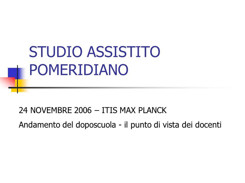 STUDIO ASSISTITO POMERIDIANO 24 NOVEMBRE 2006 – ITIS MAX PLANCK Andamento del doposcuola - il punto di vista dei docenti