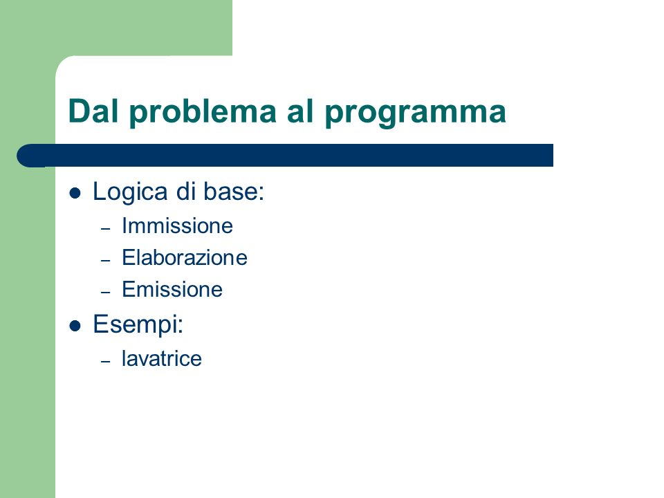 Dal problema al programma Logica di base: – Immissione – Elaborazione – Emissione Esempi: – lavatrice