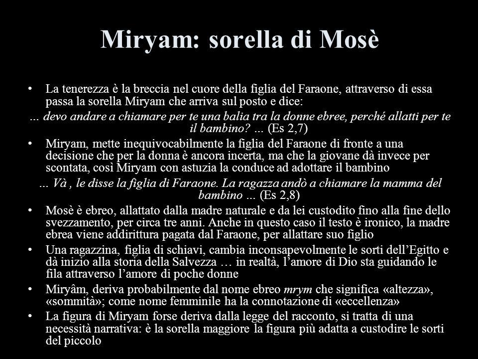 Miryam: sorella di Mosè La tenerezza è la breccia nel cuore della figlia del Faraone, attraverso di essa passa la sorella Miryam che arriva sul posto