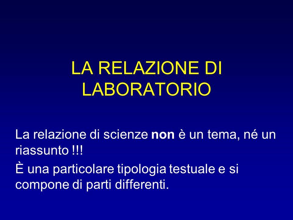 LA RELAZIONE DI LABORATORIO La relazione di scienze non è un tema, né un riassunto !!! È una particolare tipologia testuale e si compone di parti diff