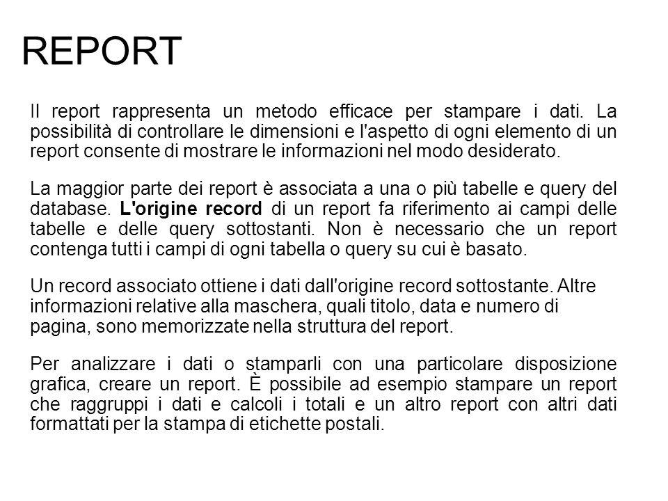 REPORT Il report rappresenta un metodo efficace per stampare i dati. La possibilità di controllare le dimensioni e l'aspetto di ogni elemento di un re