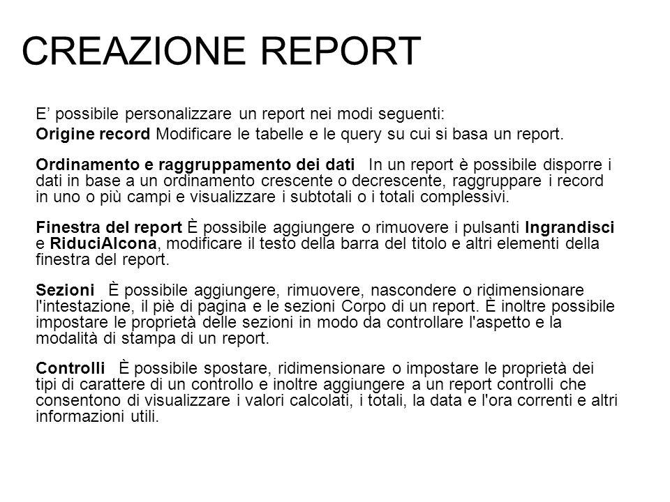 CREAZIONE REPORT E possibile personalizzare un report nei modi seguenti: Origine record Modificare le tabelle e le query su cui si basa un report. Ord