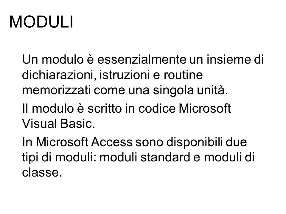 MODULI Un modulo è essenzialmente un insieme di dichiarazioni, istruzioni e routine memorizzati come una singola unità. Il modulo è scritto in codice