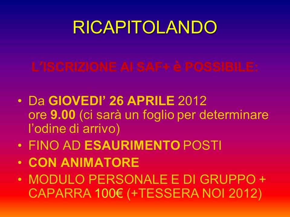 RICAPITOLANDO L ISCRIZIONE AI SAF+ è POSSIBILE: Da GIOVEDI 26 APRILE 2012 ore 9.00 (ci sarà un foglio per determinare lodine di arrivo) FINO AD ESAURIMENTO POSTI CON ANIMATORE MODULO PERSONALE E DI GRUPPO + CAPARRA 100 (+TESSERA NOI 2012)